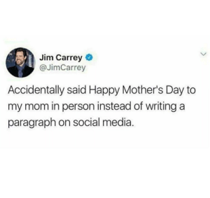 Jim Carrey, Mother's Day, and Social Media: Jim Carrey  @JimCarrey  Accidentally said Happy Mother's Day to  my mom in person instead of writing a  paragraph on social media. Oops