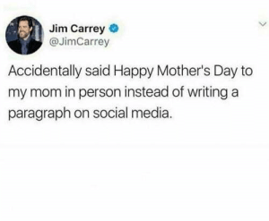 Everyone has the best mom ever: Jim Carrey  @JimCarrey  Accidentally said Happy Mother's Day to  my mom in person instead of writing a  paragraph on social media. Everyone has the best mom ever
