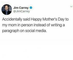 Mother's Day: Jim Carrey  @JimCarrey  Accidentally said Happy Mother's Day to  my mom in person instead of writing a  paragraph on social media.