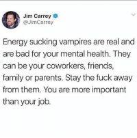 Jim Carrey  @JimCarrey  Energy sucking vampires are real and  are bad for your mental health. They  can be your coworkers, friends,  family or parents. Stay the fuck away  from them. You are more important  than your job Unk has spoken ✊🏽💯