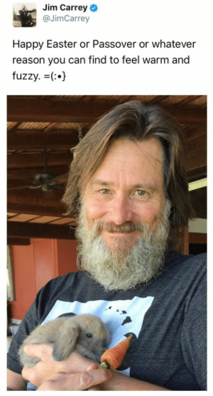 Jim Carrey is a treasure.: Jim Carrey  @JimCarrey  Happy Easter or Passover or whatever  reason you can find to feel warm and  fuzzy. (:.) Jim Carrey is a treasure.