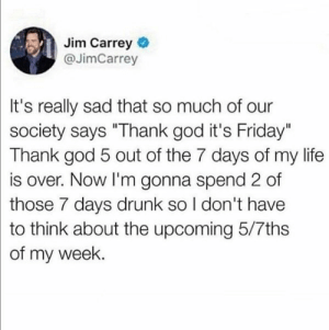 "It's true though 🤷‍♂️ https://t.co/xTcalyMN1d: Jim Carrey  @JimCarrey  It's really sad that so much of our  society says ""Thank god it's Friday""  Thank god 5 out of the 7 days of my life  is over. Now I'm gonna spend 2 of  those 7 days drunk so I don't have  to think about the upcoming 5/7ths  of my week. It's true though 🤷‍♂️ https://t.co/xTcalyMN1d"