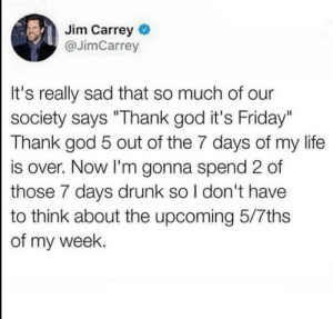 "Dank, Drunk, and Friday: Jim Carrey  @JimCarrey  It's really sad that so much of our  society says ""Thank god it's Friday""  Thank god 5 out of the 7 days of my life  is over. Now I'm gonna spend 2 of  those 7 days drunk so I don't have  to think about the upcoming 5/7ths  of my week. me🍸irl by UnethicallyFragrant MORE MEMES"