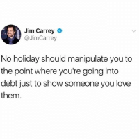 Jim Carrey, Love, and Memes: Jim Carrey  @JimCarrey  No holiday should manipulate you to  the point where you're going into  debt just to show someone you love  them. More Reason Folks Can Have This Xmas Shit...Those Of Us Who Do & Buy Things Year-round With The Goodness Of Our Hearts Get This Concept. ialwayskeepit100 idontsugarcoatshit mylogic icallithowiseeit grownfolklogic jimcarrey
