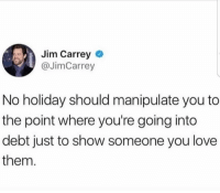 Speaking facts 🔊💯 https://t.co/OKkwYagtB9: Jim Carrey  @JimCarrey  No holiday should manipulate you to  the point where you're going into  debt just to show someone you love  them Speaking facts 🔊💯 https://t.co/OKkwYagtB9