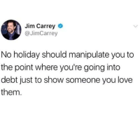 Jim Carrey: Jim Carrey  @JimCarrey  No holiday should manipulate you to  the point where you're going into  debt just to show someone you love  them.