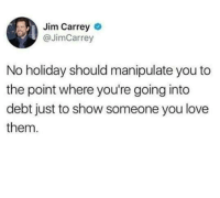 Jim Carrey  @JimCarrey  No holiday should manipulate you to  the point where you're going into  debt just to show someone you love  them. lol