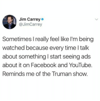 Boom!: Jim Carrey  @JimCarrey  Sometimes I really feel like I'm being  watched because every time l talk  about something I start seeing ads  about it on Facebook and YouTube.  Reminds me of the Truman show. Boom!