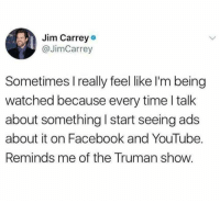 "<p>This is how it begins via /r/memes <a href=""https://ift.tt/2rwLfsY"">https://ift.tt/2rwLfsY</a></p>: Jim Carrey  @JimCarrey  Sometimes I really feel like I'm being  watched because every time I talk  about something I start seeing ads  about it on Facebook and YouTube.  Reminds me of the Truman show. <p>This is how it begins via /r/memes <a href=""https://ift.tt/2rwLfsY"">https://ift.tt/2rwLfsY</a></p>"
