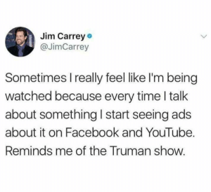This is how it begins by GIFSec CLICK HERE 4 MORE MEMES.: Jim Carrey  @JimCarrey  Sometimes I really feel like I'm being  watched because every time I talk  about something I start seeing ads  about it on Facebook and YouTube.  Reminds me of the Truman show. This is how it begins by GIFSec CLICK HERE 4 MORE MEMES.