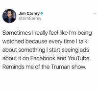 A Truman show INSIDE OF A TRUMAN SHOW: Jim Carrey  @JimCarrey  Sometimes I really feel like l'm being  watched because every time l talk  about something I start seeing ads  about it on Facebook and YouTube.  Reminds me of the Truman show. A Truman show INSIDE OF A TRUMAN SHOW