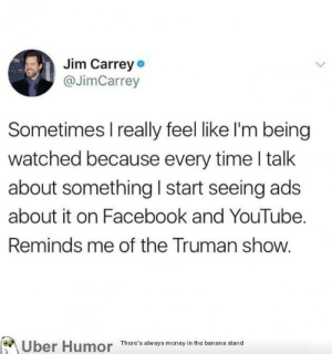 failnation:  Being watched: Jim Carrey  @JimCarrey  Sometimes I really feel like l'm being  watched because every time l talk  about something I start seeing ads  about it on Facebook and YouTube.  Reminds me of the Truman show.  Uber Humor  There's always money in the banana stand failnation:  Being watched