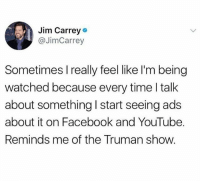 I love Truman show such a good movie: Jim Carrey  @JimCarrey  Sometimes Ireally feel like l'm being  watched because every time l talk  about something I start seeing ads  about it on Facebook and YouTube.  Reminds me of the Truman show. I love Truman show such a good movie