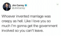 Creepy, Facts, and Funny: Jim Carrey  @JimCarrey  Whoever invented marriage was  creepy as hell. Like I love you so  much I'm gonna get the government  involved so you can't leave. Facts https://t.co/bvpz6BSFTC