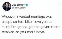 Creepy, Fucking, and Jim Carrey: Jim Carrey  @JimCarrey  Whoever invented marriage was  creepy as hell. Like I love you so  much I'm gonna get the government  involved so you can't leave. Jim Carrey 2018 is emotionally unstable and sooooo fucking woke.