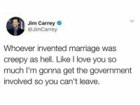 i love you so much: Jim Carrey  @JimCarrey  Whoever invented marriage was  creepy as hell. Like I love you so  much I'm gonna get the government  involved so you can't leave.