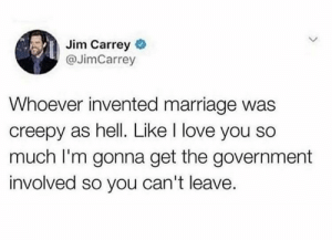 Creepy, Jim Carrey, and Love: Jim Carrey  @JimCarrey  Whoever invented marriage was  creepy as hell. Like I love you so  much I'm gonna get the government  involved so you can't leave. awesomesthesia:  Marriage
