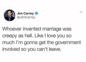 Creepy, Funny, and Jim Carrey: Jim Carrey  @JimCarrey  Whoever invented marriage was  creepy as hell. Like I love you so  much I'm gonna get the government  involved so you can't leave. Can't counter it. via /r/funny https://ift.tt/2Cq45Kf