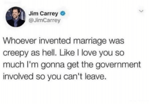 Creepy, Jim Carrey, and Love: Jim Carrey  @JimCarrey  Whoever invented marriage was  creepy as hell. Like I love you so  much I'm gonna get the government  involved so you can't leave. Pervy perv perv