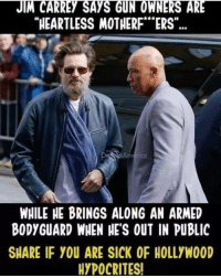 "hypocrites: JIM CARREY SAYS GUN OWNERS ARE  HEARTLESS MOTHERF""ERS""  rica  WHILE HE BRINGS ALONG AN ARMED  BODYGUARD WHEN HE'S OUT IN PUBLIC  SHARE IF YOU ARE SICK OF HOLLYWOOD  HYPOCRITES!"