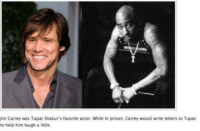 Jim Carrey was Tupac Shakur's favorite actor. While in prison, Carrey would write letters to Tupac  to help him laugh a little. Jim Carrey <3