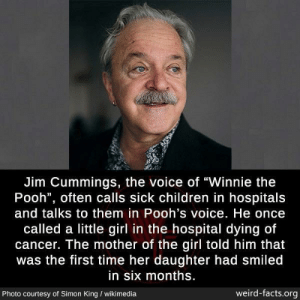 "awesomacious:  Very wholesome indeed: Jim Cummings, the voice of ""Winnie the  Pooh"", often calls sick children in hospitals  and talks to them in Pooh's voice. He once  called a little girl in the hospital dying of  cancer. The mother of the girl told him that  was the first time her daughter had smiled  in six months.  weird-facts.org  Photo courtesy of Simon King / wikimedia awesomacious:  Very wholesome indeed"