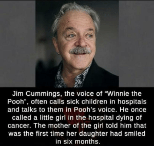 "awesomacious:  Wholesome <3: Jim Cummings, the voice of ""Winnie the  Pooh"", often calls sick children in hospitals  and talks to them in Pooh's voice. He once  called a little girl in the hospital dying of  cancer. The mother of the girl told him that  was the first time her daughter had smiled  in six months. awesomacious:  Wholesome <3"