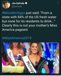"America, Fresh, and Twitter: Jim DeFede  @DeFede  #MissMichigan just said: ""From a  state with 84% of the US fresh water  but none for its residents to drink...""  Clearly this is not your mother's Miss  America pageant.  #MissAmerica2019  Emily Sioma  /n  iC ""From a state with 84 percent of the U.S. fresh water, but none for its residents to drink, I'm Miss Michigan Emily Sioma,"" she said.  Thank You!    #HateLiberalsBiteMe  www.twitter.com/BiteHate --> Follow and I follow back!"