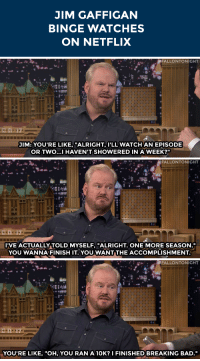 "Bad, Breaking Bad, and Netflix: JIM GAFFIGAN  BINGE WATCHES  ON NETFLIX   FALLONTONIGHT  JIM: YOU'RE LIKE, ""ALRIGHT, I'LL WATCH AN EPISODE  OR TWO...I HAVEN'T SHOWERED IN A WEEK?""   .,  FALLONTONIGHT  I'VE ACTUALLY TOLD MYSELF, ""ALRIGHT. ONE MORE SEASON.  YOU WANNA FINISH IT, YOU WANT THE ACCOMPLISHMENT.   FALLONTONIGHT  YOU'RE LIKE, ""OH, YOU RAN A 10K? I FINISHED BREAKING BAD."" <p>Jim Gaffigan says what <a href=""https://www.youtube.com/watch?v=i_gonjGGeww&list=UU8-Th83bH_thdKZDJCrn88g"" target=""_blank"">we're all thinking about Netflix</a>…</p>"