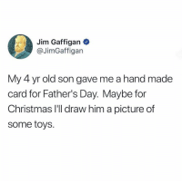 Christmas, Fathers Day, and Memes: Jim Gaffigan  @JimGaffigan  My 4 yr old son gave me a hand made  card for Father's Day. Maybe for  Christmas I'Il draw him a picture of  some toys.