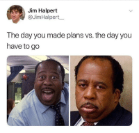 🙋🏽♂️🙋🏽♂️: Jim Halpert  @JimHalpert_  The day you made plans vs. the day you  have to go 🙋🏽♂️🙋🏽♂️