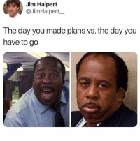 *Thinks of various excuses I can make to cancel* memesapp @memesmerch: Jim Halpert  @JimHalpert_  The day you made plans vs. the day you  have to go *Thinks of various excuses I can make to cancel* memesapp @memesmerch