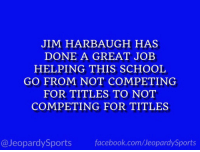 """What is: the University of Michigan?"" #JeopardySports #MICHvsND https://t.co/lJedxRUeBL: JIM HARBAUGH HAS  DONE A GREAT JOB  HELPING THIS SCHOOL  GO FROM NOT COMPETING  FOR TITLES TO NOT  COMPETING FOR TITLES  @JeopardySports facebook.com/JeopardySports ""What is: the University of Michigan?"" #JeopardySports #MICHvsND https://t.co/lJedxRUeBL"