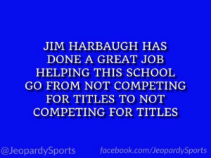 """What is: the University of Michigan?"" #JeopardySports #MICHvsWISC https://t.co/0g0oStGWDY: JIM HARBAUGH HAS  DONE A GREAT JOB  HELPING THIS SCHOOL  GO FROM NOT COMPETING  FOR TITLES TO NOT  COMPETING FOR TITLES  @JeopardySports  facebook.com/JeopardySports ""What is: the University of Michigan?"" #JeopardySports #MICHvsWISC https://t.co/0g0oStGWDY"