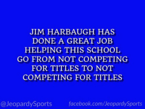 """What is: the University of Michigan?"" #JeopardySports #MICHvsPSU https://t.co/xstU1qfEGC: JIM HARBAUGH HAS  DONE A GREAT JOB  HELPING THIS SCHOOL  GO FROM NOT COMPETING  FOR TITLES TO NOT  COMPETING FOR TITLES  @JeopardySports  facebook.com/JeopardySports ""What is: the University of Michigan?"" #JeopardySports #MICHvsPSU https://t.co/xstU1qfEGC"