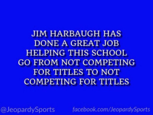 """What is: the University of Michigan?"" #JeopardySports #CitrusBowl https://t.co/s2bFYKzwRl: JIM HARBAUGH HAS  DONE A GREAT JOB  HELPING THIS SCHOOL  GO FROM NOT COMPETING  FOR TITLES TO NOT  COMPETING FOR TITLES  @JeopardySports  facebook.com/JeopardySports ""What is: the University of Michigan?"" #JeopardySports #CitrusBowl https://t.co/s2bFYKzwRl"