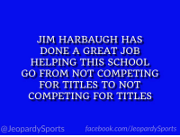 """What is: the University of Michigan?"" #JeopardySports #MICHvsWIS https://t.co/v38MYvqBMK: JIM HARBAUGH HAS  DONE A GREAT JOEB  HELPING THIS SCHOOL  GO FROM NOT COMPETING  FOR TITLES TO NOT  COMPETING FOR TITLES  @JeopardySportsfacebook.com/JeopardySports ""What is: the University of Michigan?"" #JeopardySports #MICHvsWIS https://t.co/v38MYvqBMK"