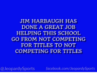 """What is: the University of Michigan?"" #JeopardySports #OutbackBowl https://t.co/wACcFe35wN: JIM HARBAUGH HAS  DONE A GREAT JOEB  HELPING THIS SCHOOL  GO FROM NOT COMPETING  FOR TITLES TO NOT  COMPETING FOR TITLES  @JeopardySports facebook.com/JeopardySports ""What is: the University of Michigan?"" #JeopardySports #OutbackBowl https://t.co/wACcFe35wN"