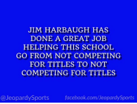 """What is: the University of Michigan?"" #JeopardySports #MICHvsOSU https://t.co/Q4UBtlOpyK: JIM HARBAUGH HAS  DONE A GREAT JOEB  HELPING THIS SCHOOL  GO FROM NOT COMPETING  FOR TITLES TO NOT  COMPETING FOR TITLES  @JeopardySports facebook.com/JeopardySports ""What is: the University of Michigan?"" #JeopardySports #MICHvsOSU https://t.co/Q4UBtlOpyK"