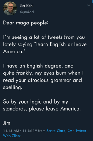 "America, Logic, and Twitter: Jim Kohl  @jimkohl  Dear maga people:  I'm seeing a lot of tweets from you  lately saying ""learn English or leave  America.""  I have an English degree, and  quite frankly, my eyes burn when I  read your atrocious grammar and  spelling.  So by your logic and by my  standards, please leave America.  Jim  11:13 AM 11 Jul 19 from Santa Clara, CA - Twitter  Web Client  > (S)"
