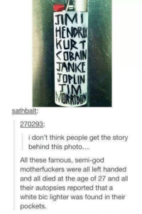 bic lighter: JIM  KURT  JANKE  OPLIN  sathbalt:  270293  i don't think people get the story  behind this photo...  All these famous, semi-god  motherfuckers were all left handed  and all died at the age of 27 and all  their autopsies reported that a  white bic lighter was found in their  pockets.