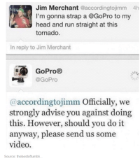 Head, Run, and Videos: Jim Merchant  acc  4h  I'm gonna strap a GoPro to my  head and run straight at this  tornado.  In reply to Jim Merchant  E GoPro®  @GoPro  @according tojimm Officially, we  strongly advise you against doing  this. However, should you do it  anyway, please send us some  video.  Source: the bestoftumbli.