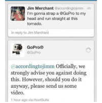 Af, Bad, and Cute: Jim Merchant @accordingtojimm 4h  I'm gonna strap a @GoPro to my  head and run straight at this  tornado.  In reply to Jim Merchant  E GoPro®  @GoPro  accordingtojimm Officially, we  (a strongly advise you against doing  this. However, should you do it  anyway, please send us some  video.  1 hour ago via HootSuite my mum lost her glasses that were like $400 ( like they were made specially for her to fit her face etc ) and i feel really bad and i want to do something but there's really nothing i can do unless they turn up - follow my personal @fml_jade • • { tumblr tumblrpost tumblrtextpost funny tumblrfunny funnytumblr comedy weird memes relatable af fandoms instagood follow cute love bill_wi_the