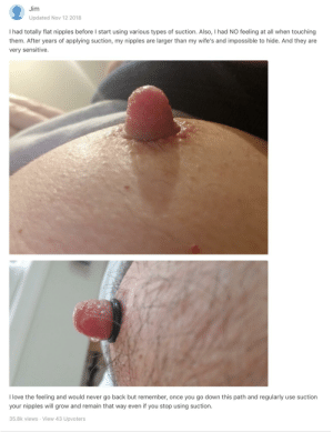 Love, Never, and Back: Jim  Updated Nov 12 2018  I had totally flat nipples before I start using various types of suction. Also, I had NO feeling at all when touching  them. After years of applying suction, my nipples are larger than my wife's and impossible to hide. And they are  very sensitive.  I love the feeling and would never go back but remember, once you go down this path and regularly use suction  your nipples will grow and remain that way even if you stop using suction.  35.8k views · View 43 Upvoters Jim