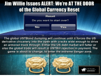 Jim Willie Issues ALERT: We're AT THE DOOR of the Global Currency Reset ~ Read article here: http://wp.me/p460EZ-3xC: Jim Willie Issues ALERT: We're ATTHE DOOR  of the Global Currency Reset  Reset  Do you want to start over?  No  Yes  The global UST Bond dumping will continue until it forces the US  derivative chicanery into the open with cracks wide enough to drive  an armored truck through. Either the US debt market will falter or  else the global trade will result in USTBill rejection in payment. The  game is about to change, to enter the extreme danger zone.  THE FALLING  DARKNESS Jim Willie Issues ALERT: We're AT THE DOOR of the Global Currency Reset ~ Read article here: http://wp.me/p460EZ-3xC