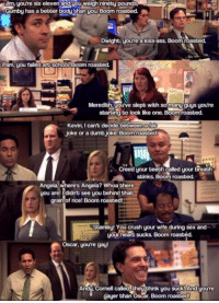 Ass, Crush, and Dumb: Jim youre six eleven and you weigh nineby pounds  Gumbu has a betber bodu than you Boom roasted  Dwight, youre a kiss-ass. Boom roasted.  Pam, uou failed ard school Boom roasted  Meredith uouve slept with somany guys youre  sbarting to look like one. Boom roasted.  Kevin, I can't decide between afat  joke or a dumb,joke. Boom roasted  Creed your beeth called your breath  sbinks. Boom roasbed  Angela, where's Angela? Whoa there  you are! didnt see you behind that  grain of rice! Boom roasbed!  sbanley! You crush your wife during sex and  yorhea sucks. Boom roasted.  Oscar, youre gay!  Andg Cornell called thegthink you suck! Andyoure  gaer than Oscar. Boom roasted  d Boom, roasted. https://t.co/yJkVE268km