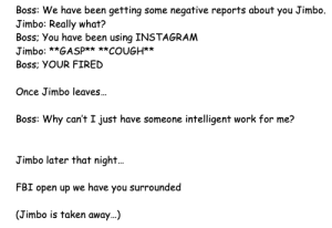 My friends job interviews were all like this until h started using reddit: Jimbo  Boss: We have been getting some negative reports about  Jimbo: Really what?  Boss; You have been using INSTAGRAM  you  Jimbo: **GASP****COUGH**  Boss; YOUR FIRED  Once Jimbo leaves...  Boss: Why can't I just have someone intelligent work for me?  Jimbo later that night...  FBI open up we have you surrounded  (Jimbo is taken away...) My friends job interviews were all like this until h started using reddit