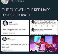 "Cool, Hair, and Bts: @jiminhobis  ""THE GUY WITH THE RED HAIR""  HOSEOK'S IMPACT  Jack  @quazzyjuice  can you please stop yelling me 27m  Y'ali I'm watching BTS perform for the  New Years thing 1...might start stanning  01  İlike the guy with red hair  @  can you please stop yelling me  Geternalbummer  12/31/17, 6:20 PM  Jack  @quazzyjuice  Who had the red hair and goldjack  he's cool  12/31/17, 6:24 PM THE RED HAIR IMPACT"