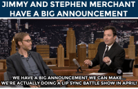 """Stephen, Target, and True: JIMMY AND STEPHEN MERCHANT  HAVE A BIG ANNOUNCEMENT   #FALLONTONIGHT  WE HAVE A BIG ANNOUNCEMENTWECANIMAKE  WE'RE ACTUALLY DOING A LIP SYNC BATTLE SHOW IN APRIL! <p><a href=""""http://www.nbc.com/the-tonight-show/segments/71301"""" target=""""_blank"""">It&rsquo;s true</a>! A <a href=""""https://www.youtube.com/watch?v=R4ajQ-foj2Q"""" target=""""_blank""""><strong>Lip Sync Battle</strong></a> show is coming to Spike TV in April!</p>"""