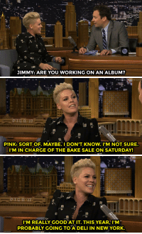 """Definitely, New York, and Target: JIMMY: ARE YOU WORKING ON AN ALBUM?   NIGHT  PINK: SORT OF. MAYBE. I DON'T KNOW. I'M NOT SURE.  I'M IN CHARGE OF THE BAKE SALE ON SATURDAY!   I'M REALLY GOOD AT IT THIS YEAR, I'M  PROBABLY GOING TO A DELI IN NEW YORK. <p><a href=""""http://www.nbc.com/the-tonight-show/video/pnk-helps-kids-get-active-and-eating-with-unicef-kid-power-bands/2945671"""" target=""""_blank"""">Pink may not be working on an album, but she is definitely getting ready for her bake sale&hellip;</a><br/></p>"""